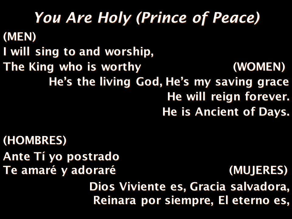 You Are Holy (Prince of Peace) (MEN) I will love and adore Him I will bow down before Him (WOMEN) He is Alpha, Omega, Beginning and End Hes my Savior, Messiah, Redeemer & Friend (HOMBRES) Ante Tí yo postrado Te amaré y adoraré(MUJERES) Ante Tí yo postrado Te amaré y adoraré (MUJERES) El es Alfa y Omega, Principio y fin, Salvador y mesías, amigo redentor