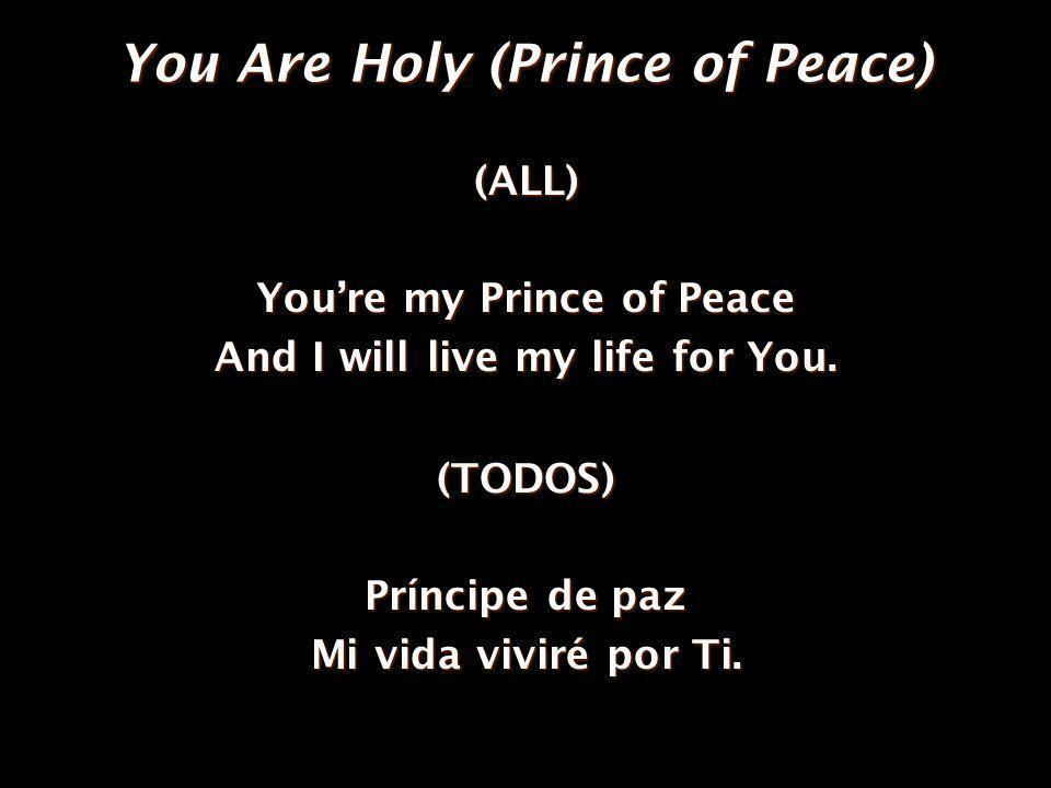 You Are Holy (Prince of Peace) (ALL) Youre my Prince of Peace And I will live my life for You. (TODOS) Príncipe de paz Mi vida viviré por Ti.