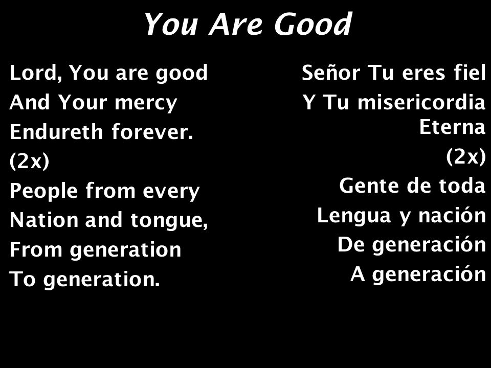 You Are Good We worship You, Hallelujah, Hallelujah; We worship You For Who You are; We worship You, Hallelujah, Hallelujah; We worship You For Who You are; You are good.