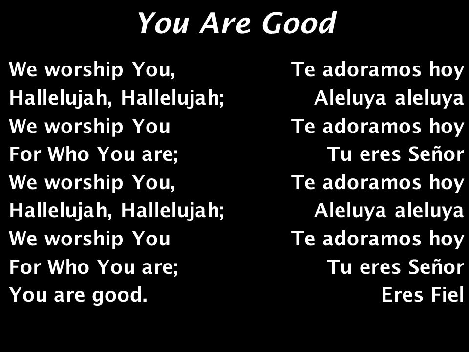 You Are Good Yes You are, Yes You are; So good, so good… You are good, All the time.