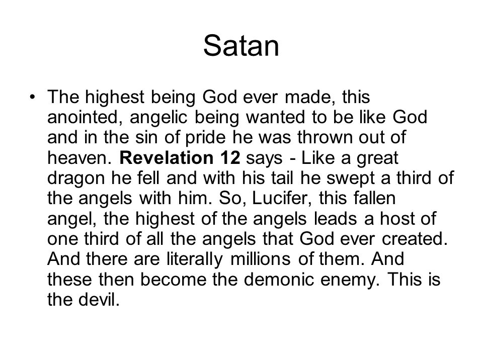 Satan The highest being God ever made, this anointed, angelic being wanted to be like God and in the sin of pride he was thrown out of heaven. Revelat