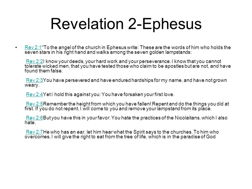 Revelation 2-Ephesus Rev 2:1 To the angel of the church in Ephesus write: These are the words of him who holds the seven stars in his right hand and walks among the seven golden lampstands: Rev 2:2I know your deeds, your hard work and your perseverance.