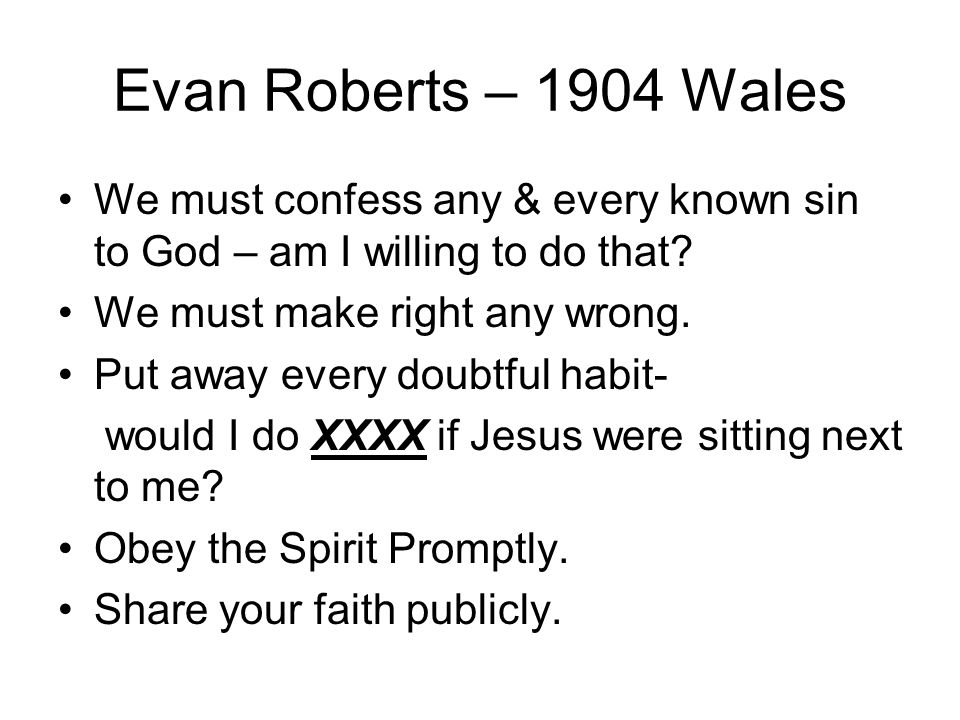 Evan Roberts – 1904 Wales We must confess any & every known sin to God – am I willing to do that.