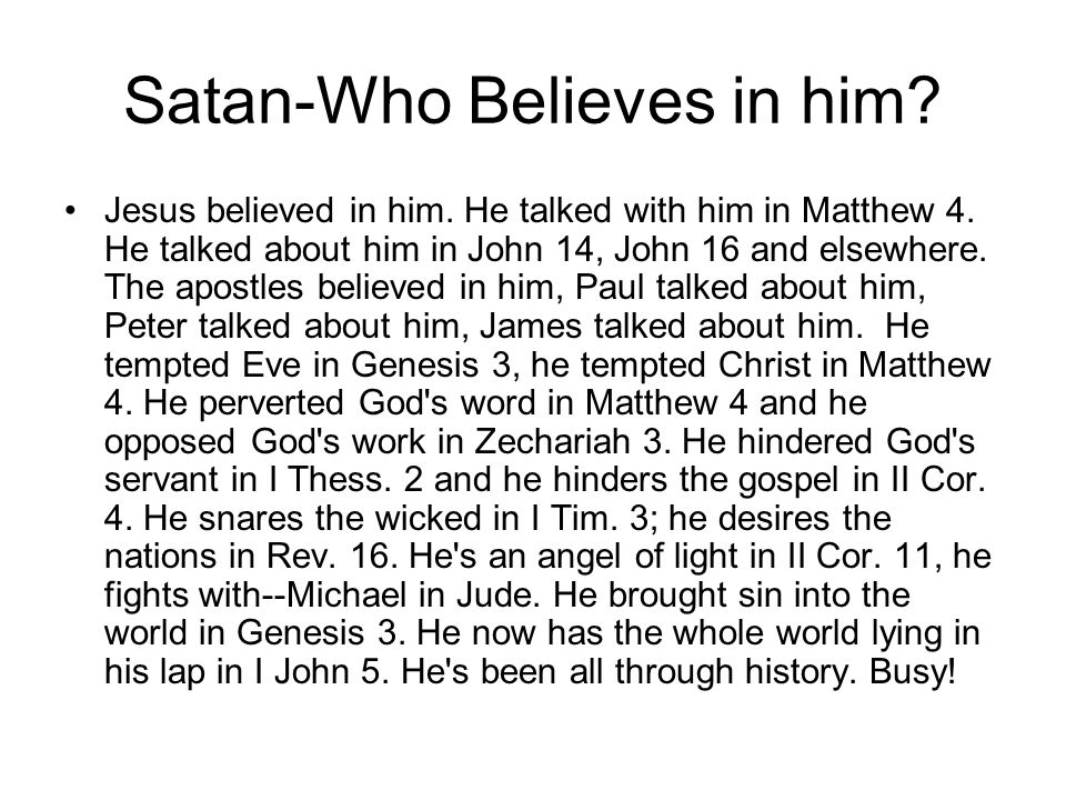 Satan-Who Believes in him? Jesus believed in him. He talked with him in Matthew 4. He talked about him in John 14, John 16 and elsewhere. The apostles
