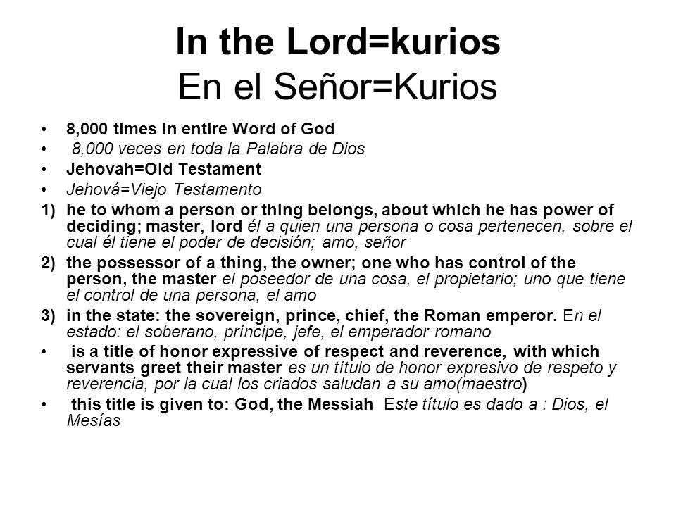 In the Lord=kurios En el Señor=Kurios 8,000 times in entire Word of God 8,000 veces en toda la Palabra de Dios Jehovah=Old Testament Jehová=Viejo Testamento 1)he to whom a person or thing belongs, about which he has power of deciding; master, lord él a quien una persona o cosa pertenecen, sobre el cual él tiene el poder de decisión; amo, señor 2)the possessor of a thing, the owner; one who has control of the person, the master el poseedor de una cosa, el propietario; uno que tiene el control de una persona, el amo 3) in the state: the sovereign, prince, chief, the Roman emperor.