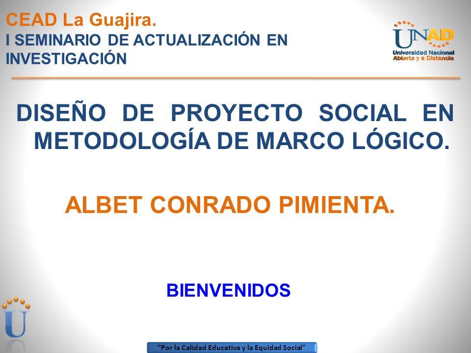 Por la Calidad Educativa y la Equidad Social CEAD La Guajira. I SEMINARIO DE ACTUALIZACIÓN EN INVESTIGACIÓN DISEÑO DE PROYECTO SOCIAL EN METODOLOGÍA D