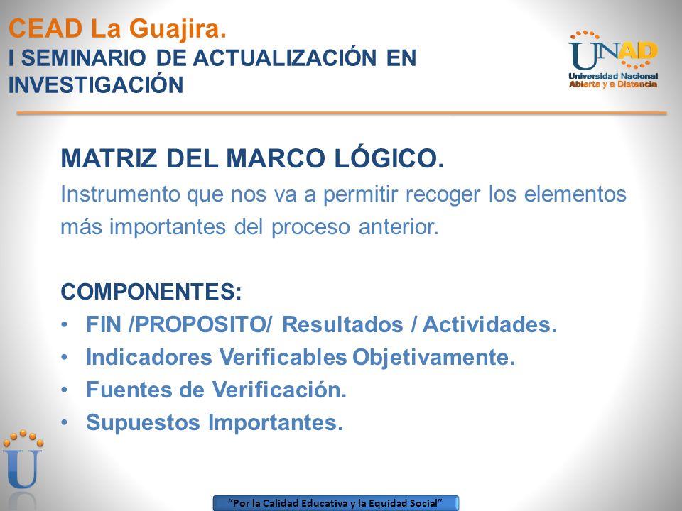 Por la Calidad Educativa y la Equidad Social CEAD La Guajira. I SEMINARIO DE ACTUALIZACIÓN EN INVESTIGACIÓN MATRIZ DEL MARCO LÓGICO. Instrumento que n