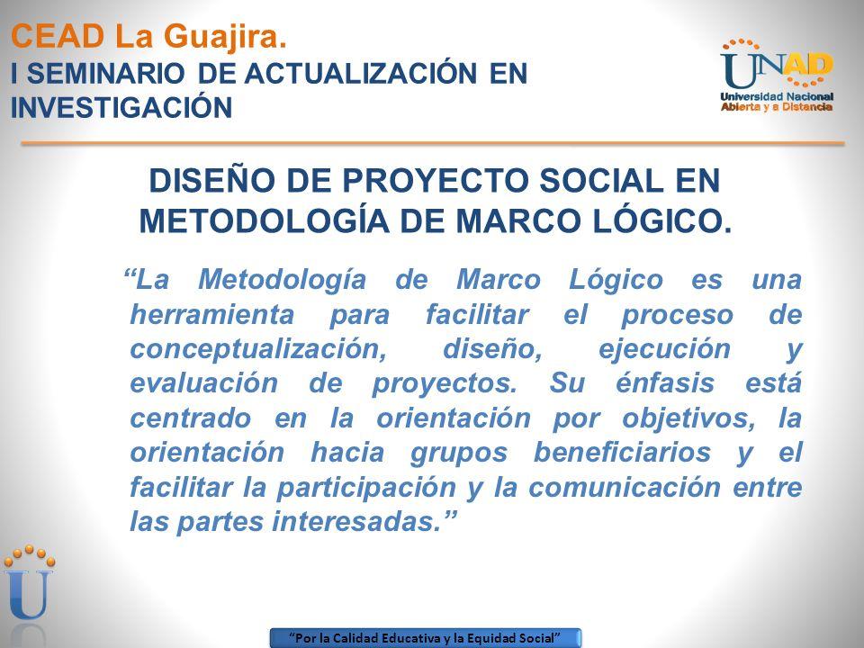 Por la Calidad Educativa y la Equidad Social CEAD La Guajira. I SEMINARIO DE ACTUALIZACIÓN EN INVESTIGACIÓN La Metodología de Marco Lógico es una herr