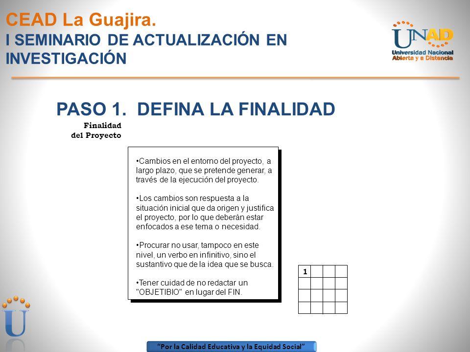 Por la Calidad Educativa y la Equidad Social CEAD La Guajira. I SEMINARIO DE ACTUALIZACIÓN EN INVESTIGACIÓN PASO 1. DEFINA LA FINALIDAD Finalidad del
