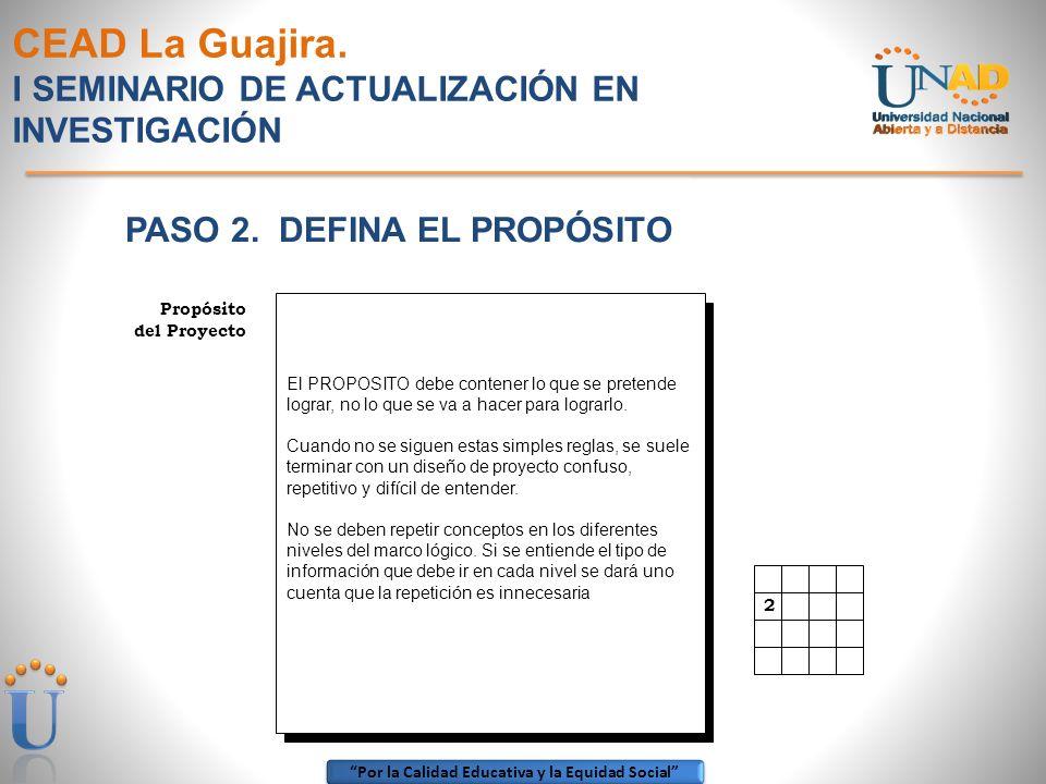 Por la Calidad Educativa y la Equidad Social CEAD La Guajira. I SEMINARIO DE ACTUALIZACIÓN EN INVESTIGACIÓN PASO 2. DEFINA EL PROPÓSITO 2 Propósito de