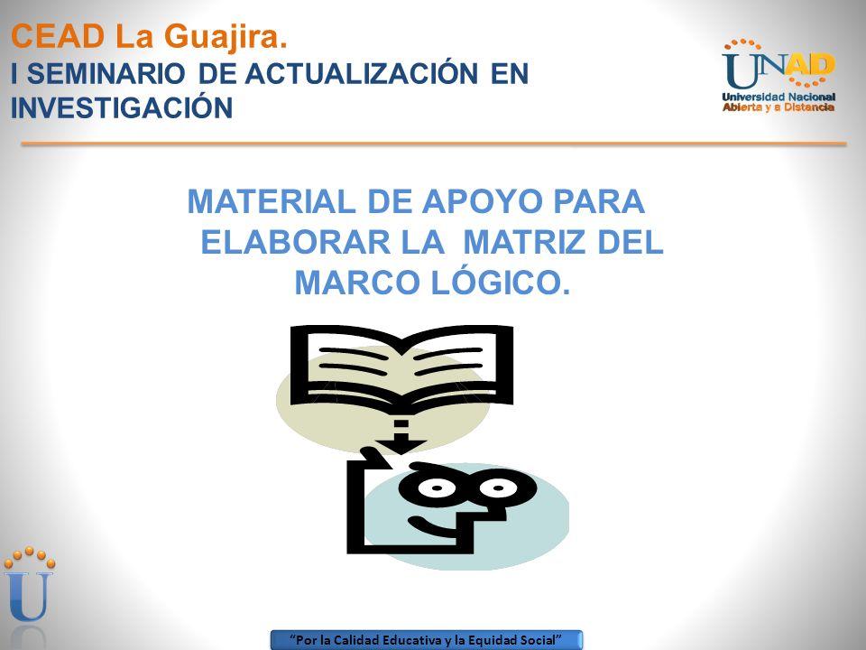 Por la Calidad Educativa y la Equidad Social CEAD La Guajira. I SEMINARIO DE ACTUALIZACIÓN EN INVESTIGACIÓN MATERIAL DE APOYO PARA ELABORAR LA MATRIZ
