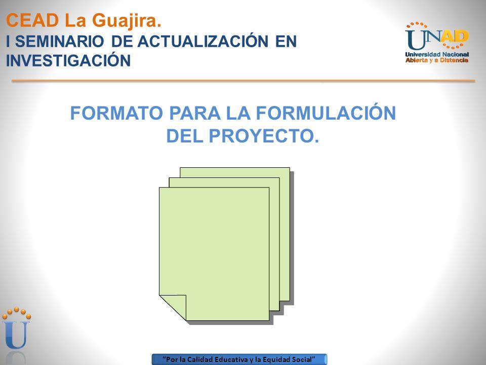 Por la Calidad Educativa y la Equidad Social CEAD La Guajira. I SEMINARIO DE ACTUALIZACIÓN EN INVESTIGACIÓN FORMATO PARA LA FORMULACIÓN DEL PROYECTO.