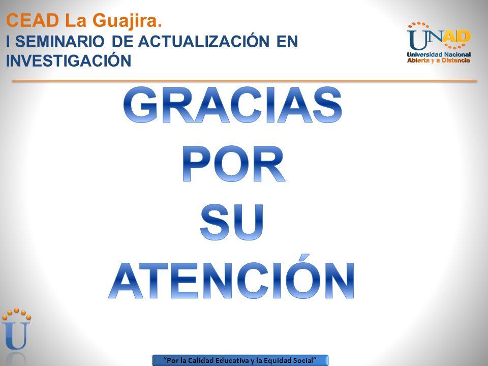 Por la Calidad Educativa y la Equidad Social CEAD La Guajira. I SEMINARIO DE ACTUALIZACIÓN EN INVESTIGACIÓN