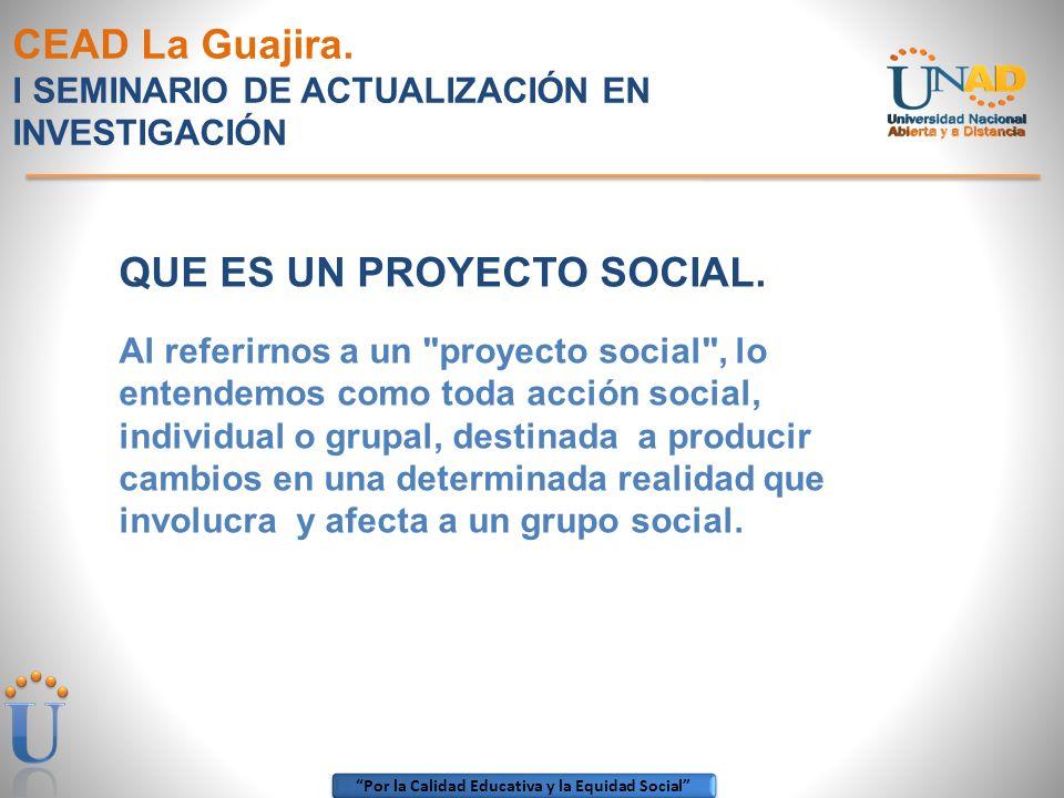 Por la Calidad Educativa y la Equidad Social CEAD La Guajira. I SEMINARIO DE ACTUALIZACIÓN EN INVESTIGACIÓN QUE ES UN PROYECTO SOCIAL. Al referirnos a