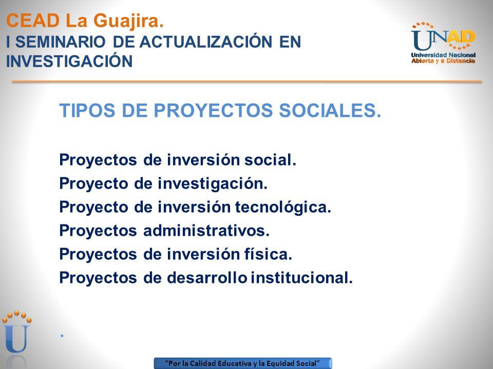 Por la Calidad Educativa y la Equidad Social CEAD La Guajira. I SEMINARIO DE ACTUALIZACIÓN EN INVESTIGACIÓN TIPOS DE PROYECTOS SOCIALES. Proyectos de