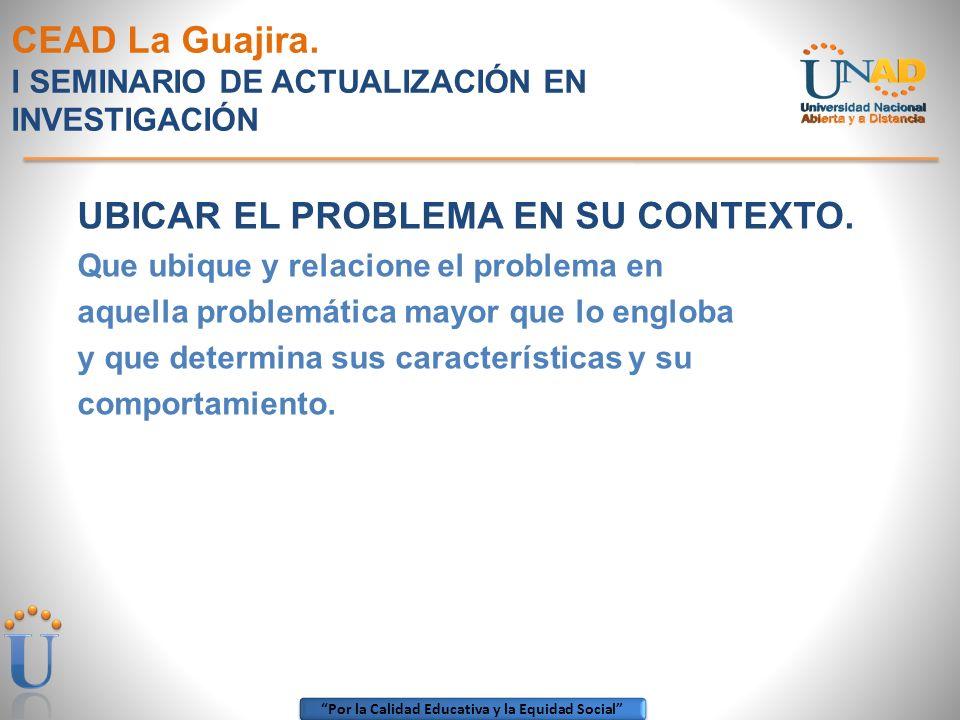 Por la Calidad Educativa y la Equidad Social CEAD La Guajira. I SEMINARIO DE ACTUALIZACIÓN EN INVESTIGACIÓN UBICAR EL PROBLEMA EN SU CONTEXTO. Que ubi