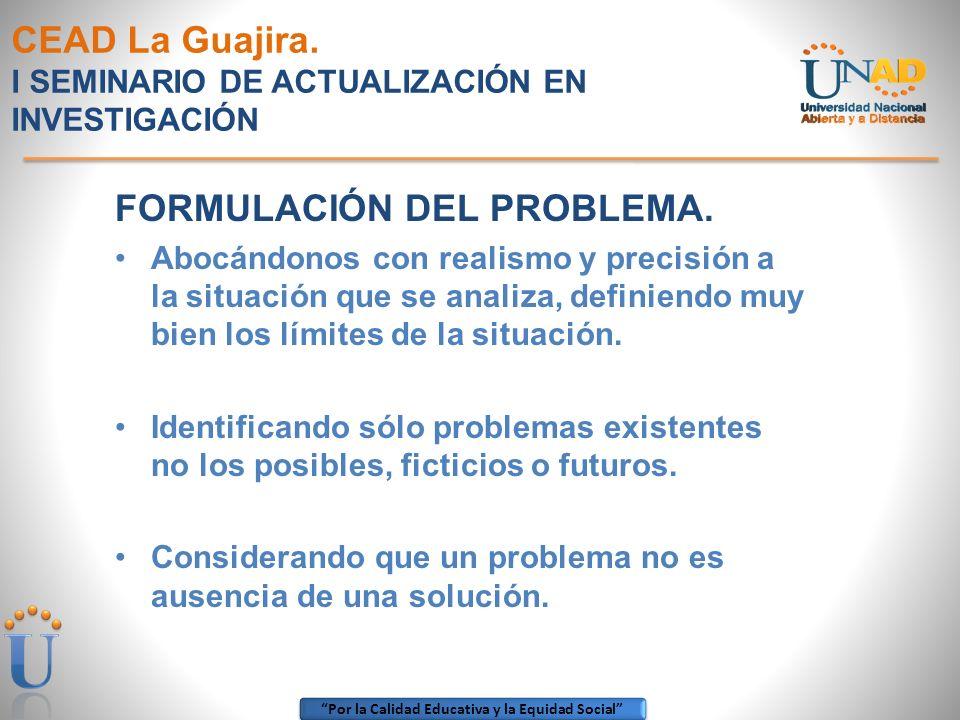 Por la Calidad Educativa y la Equidad Social CEAD La Guajira. I SEMINARIO DE ACTUALIZACIÓN EN INVESTIGACIÓN FORMULACIÓN DEL PROBLEMA. Abocándonos con