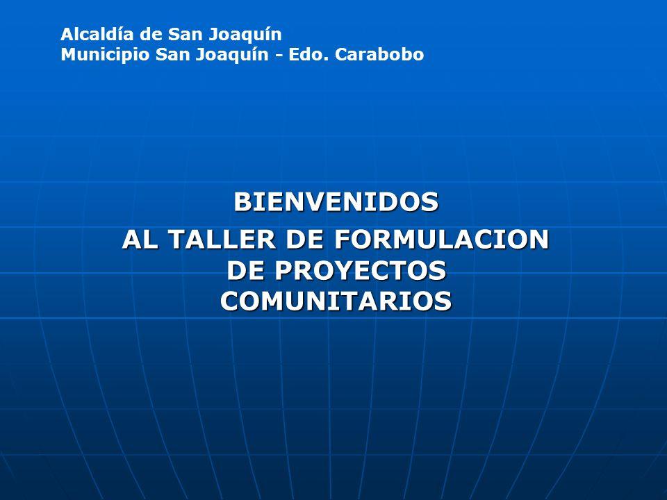 BIENVENIDOS AL TALLER DE FORMULACION DE PROYECTOS COMUNITARIOS Alcaldía de San Joaquín Municipio San Joaquín - Edo. Carabobo