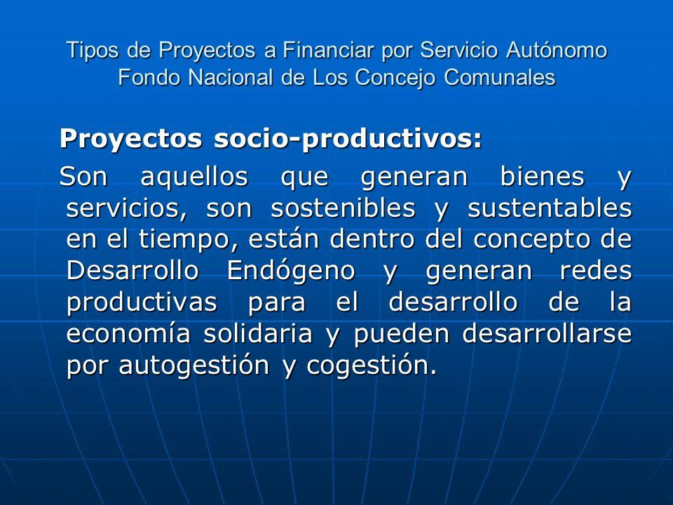 Tipos de Proyectos a Financiar por Servicio Autónomo Fondo Nacional de Los Concejo Comunales Proyectos socio-productivos: Proyectos socio-productivos: