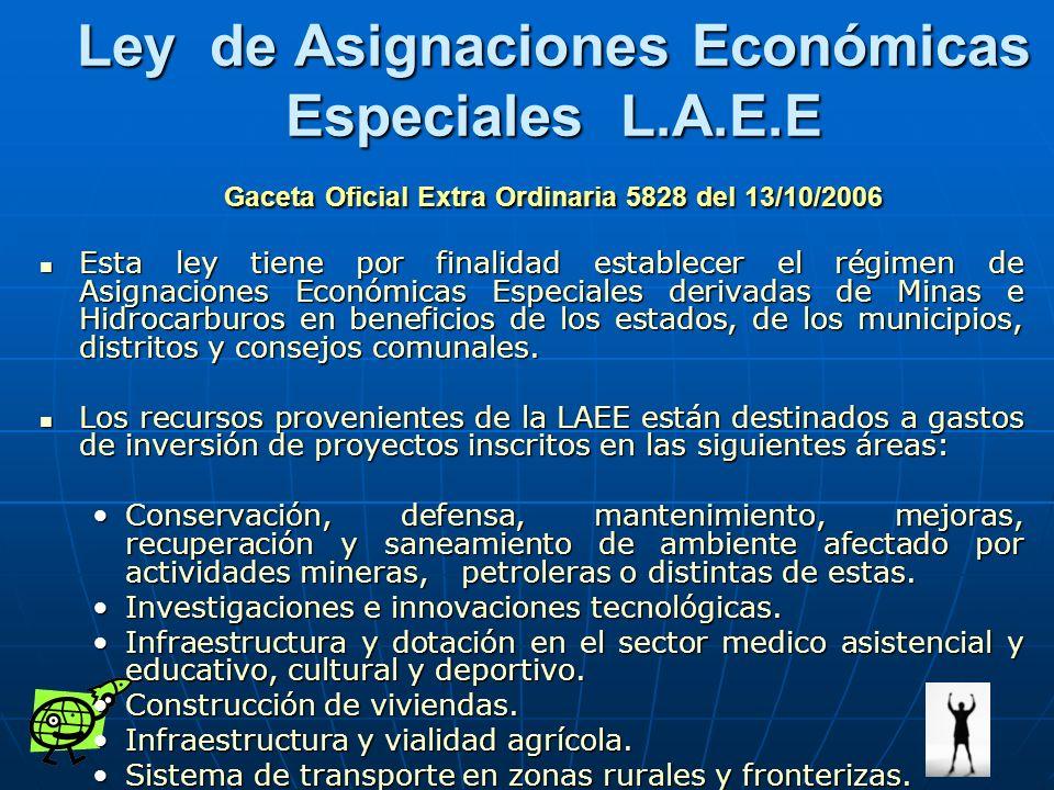 Ley de Asignaciones Económicas Especiales L.A.E.E Gaceta Oficial Extra Ordinaria 5828 del 13/10/2006 Esta ley tiene por finalidad establecer el régime