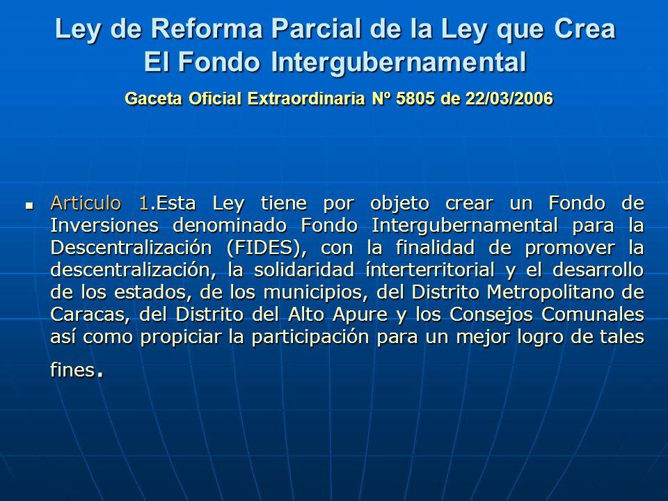 Ley de Reforma Parcial de la Ley que Crea El Fondo Intergubernamental Gaceta Oficial Extraordinaria Nº 5805 de 22/03/2006 Articulo 1.Esta Ley tiene po