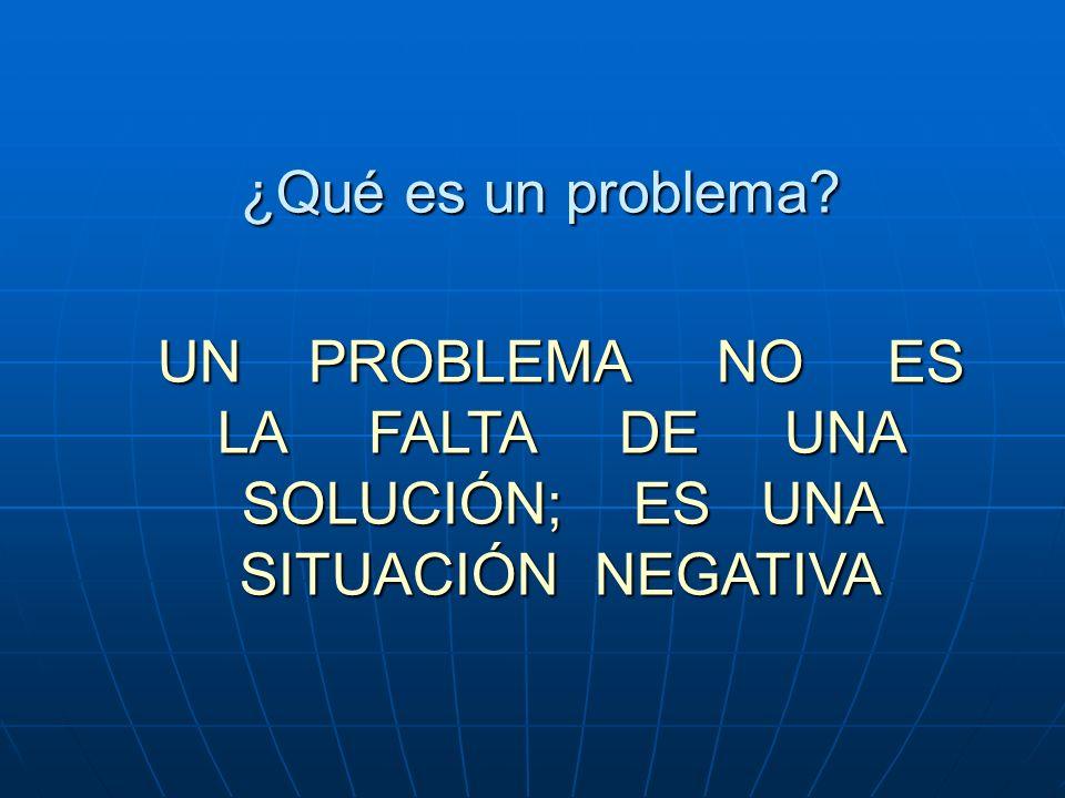 ¿Qué es un problema? UN PROBLEMA NO ES LA FALTA DE UNA SOLUCIÓN; ES UNA SITUACIÓN NEGATIVA