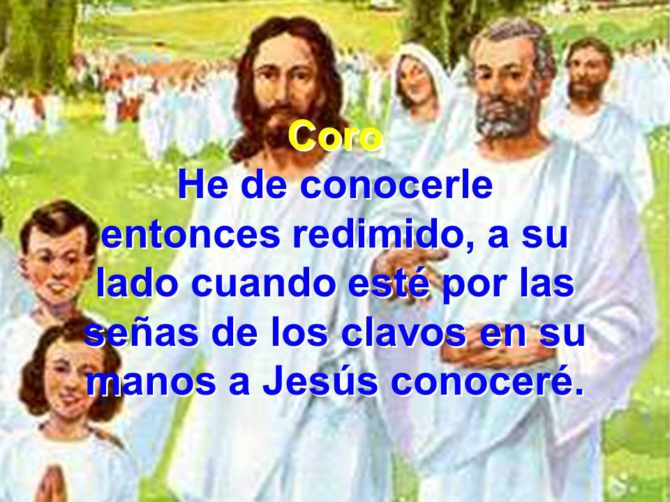 Coro He de conocerle entonces redimido, a su lado cuando esté por las señas de los clavos en su manos a Jesús conoceré. Coro He de conocerle entonces