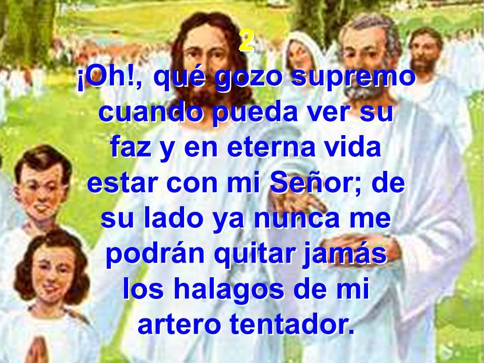 2 ¡Oh!, qué gozo supremo cuando pueda ver su faz y en eterna vida estar con mi Señor; de su lado ya nunca me podrán quitar jamás los halagos de mi art