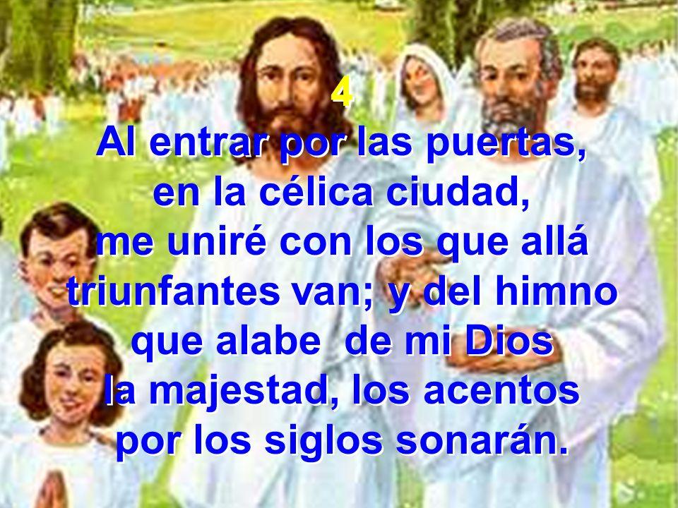 4 Al entrar por las puertas, en la célica ciudad, me uniré con los que allá triunfantes van; y del himno que alabe de mi Dios la majestad, los acentos