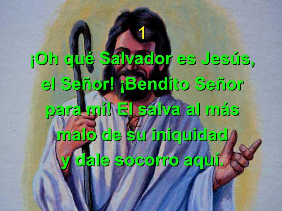1 ¡Oh qué Salvador es Jesús, el Señor! ¡Bendito Señor para mí! El salva al más malo de su iniquidad y dale socorro aquí. 1 ¡Oh qué Salvador es Jesús,