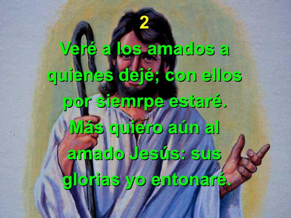 2 Veré a los amados a quienes dejé; con ellos por siemrpe estaré. Más quiero aún al amado Jesús: sus glorias yo entonaré. 2 Veré a los amados a quiene