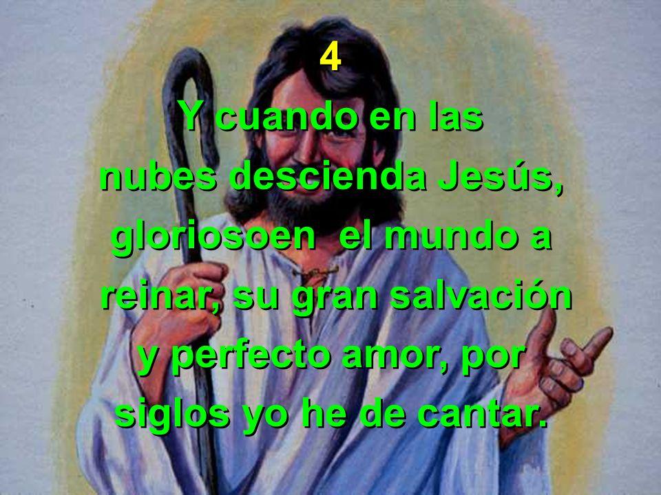 4 Y cuando en las nubes descienda Jesús, gloriosoen el mundo a reinar, su gran salvación y perfecto amor, por siglos yo he de cantar. 4 Y cuando en la