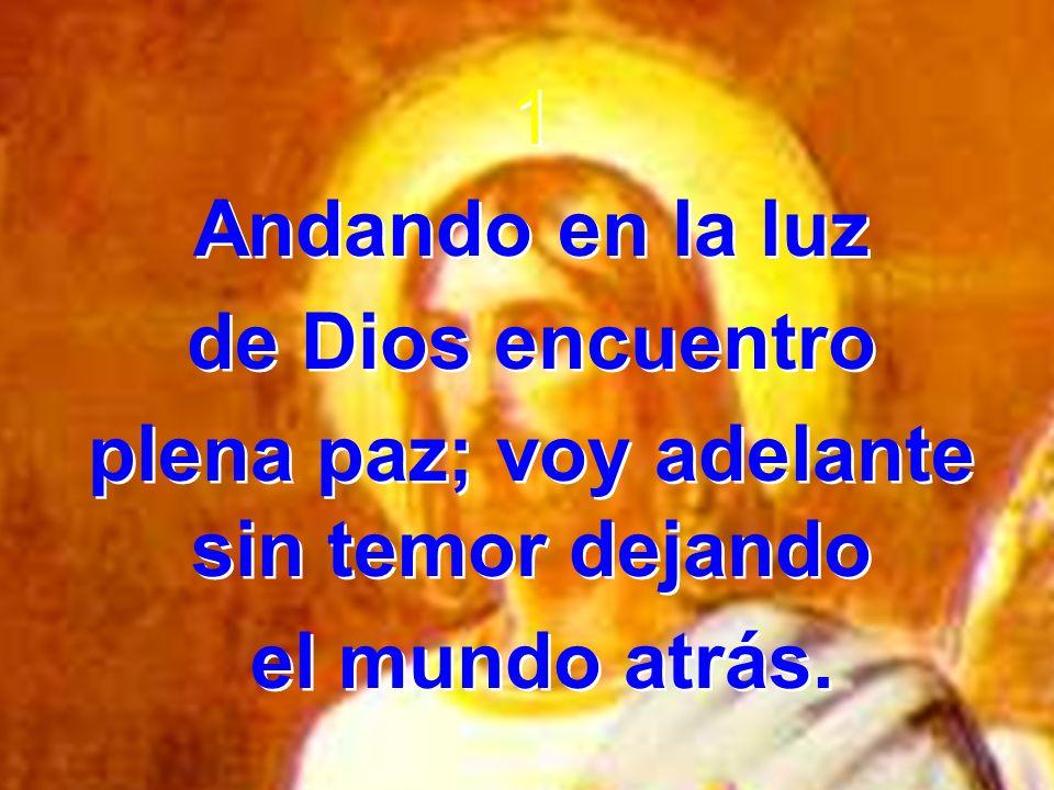 1 Andando en la luz de Dios encuentro plena paz; voy adelante sin temor dejando el mundo atrás. 1 Andando en la luz de Dios encuentro plena paz; voy a