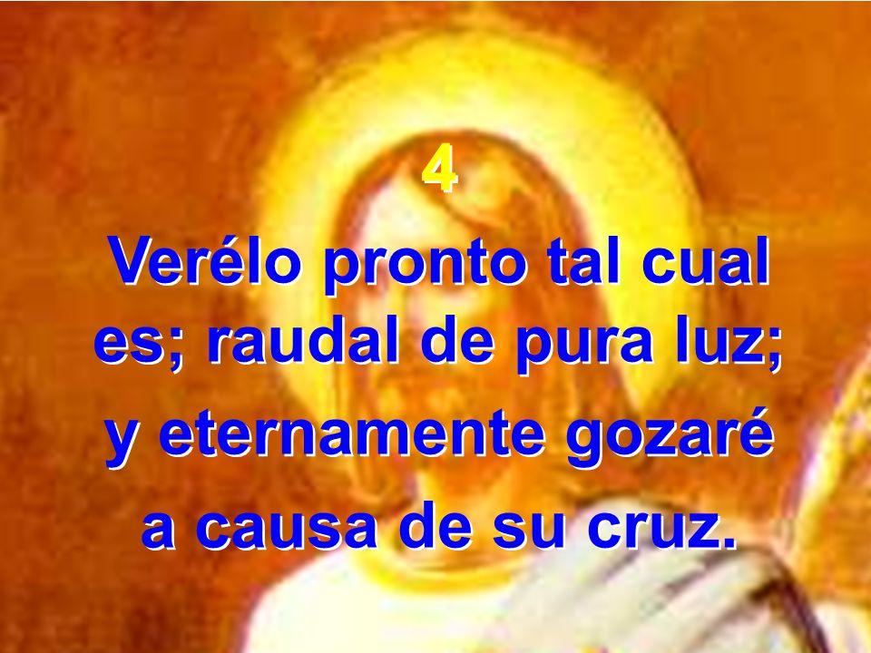 4 Verélo pronto tal cual es; raudal de pura luz; y eternamente gozaré a causa de su cruz. 4 Verélo pronto tal cual es; raudal de pura luz; y eternamen