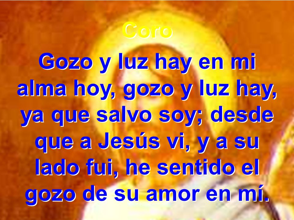 Coro Gozo y luz hay en mi alma hoy, gozo y luz hay, ya que salvo soy; desde que a Jesús vi, y a su lado fui, he sentido el gozo de su amor en mí. Coro