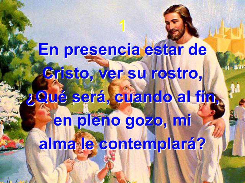 1 En presencia estar de Cristo, ver su rostro, ¿Qué será, cuando al fin, en pleno gozo, mi alma le contemplará? 1 En presencia estar de Cristo, ver su