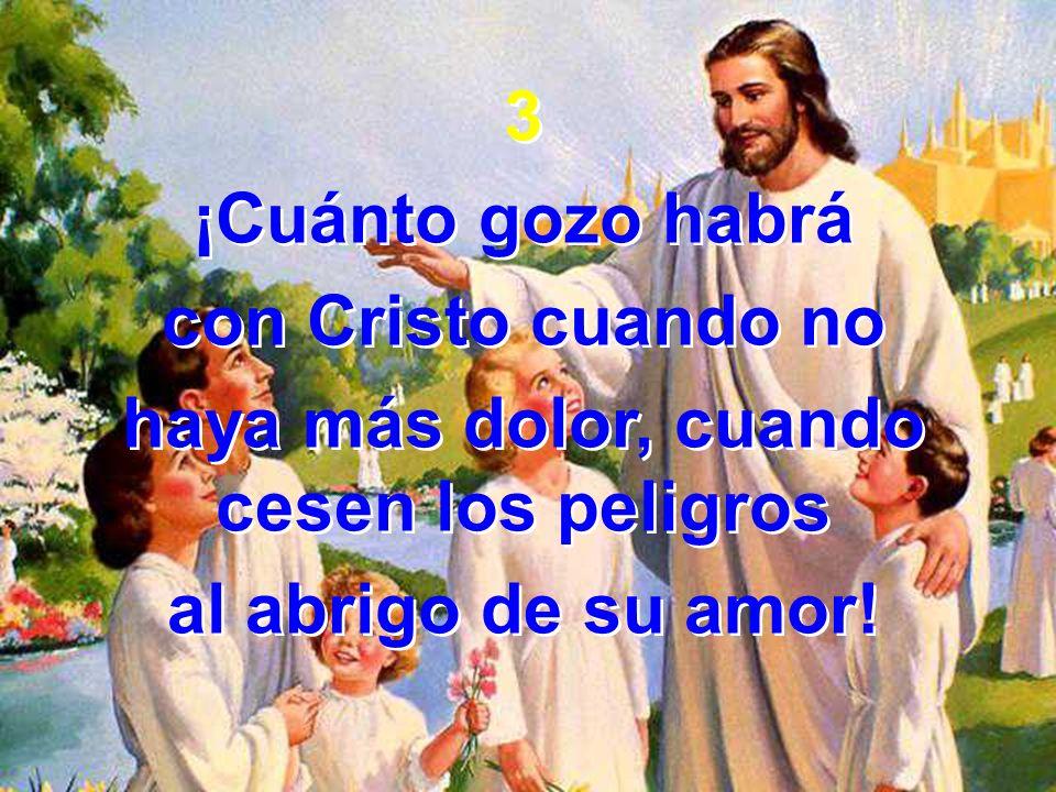 3 ¡Cuánto gozo habrá con Cristo cuando no haya más dolor, cuando cesen los peligros al abrigo de su amor! 3 ¡Cuánto gozo habrá con Cristo cuando no ha