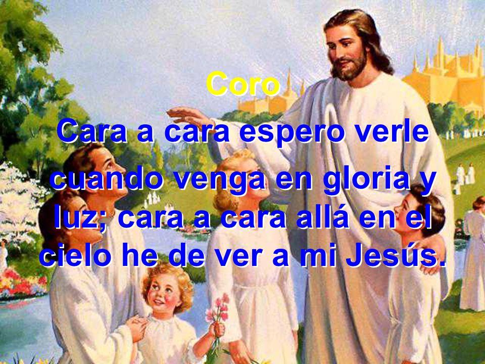 Coro Cara a cara espero verle cuando venga en gloria y luz; cara a cara allá en el cielo he de ver a mi Jesús. Coro Cara a cara espero verle cuando ve