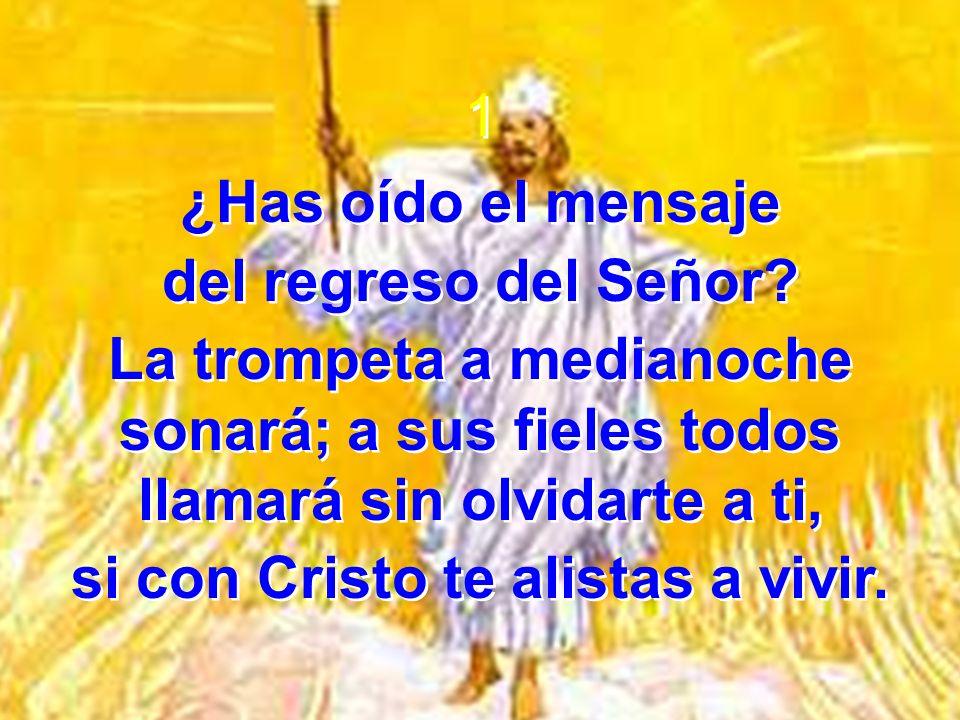 1 ¿Has oído el mensaje del regreso del Señor? La trompeta a medianoche sonará; a sus fieles todos llamará sin olvidarte a ti, si con Cristo te alistas