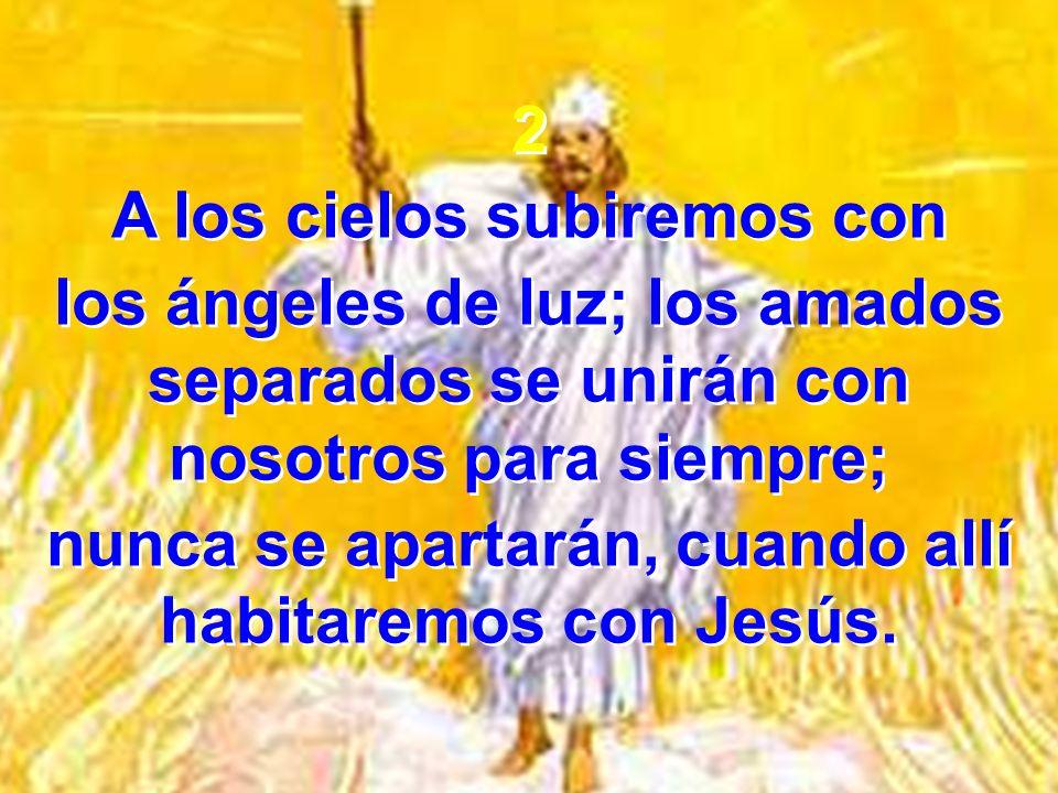 2 A los cielos subiremos con los ángeles de luz; los amados separados se unirán con nosotros para siempre; nunca se apartarán, cuando allí habitaremos