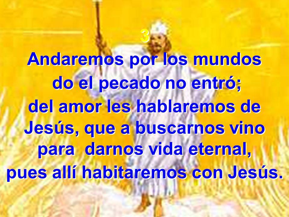 3 Andaremos por los mundos do el pecado no entró; del amor les hablaremos de Jesús, que a buscarnos vino para darnos vida eternal, pues allí habitarem
