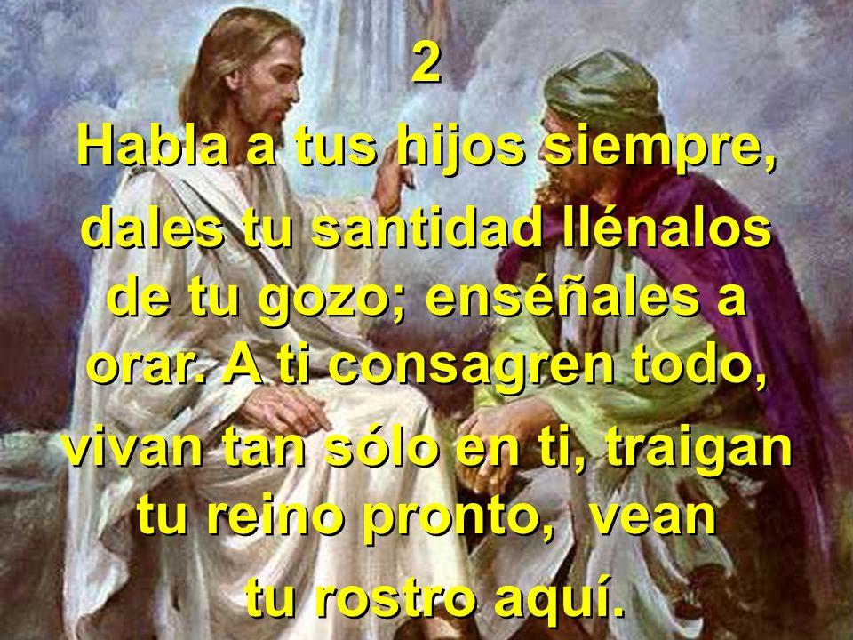 2 Habla a tus hijos siempre, dales tu santidad llénalos de tu gozo; enséñales a orar. A ti consagren todo, vivan tan sólo en ti, traigan tu reino pron
