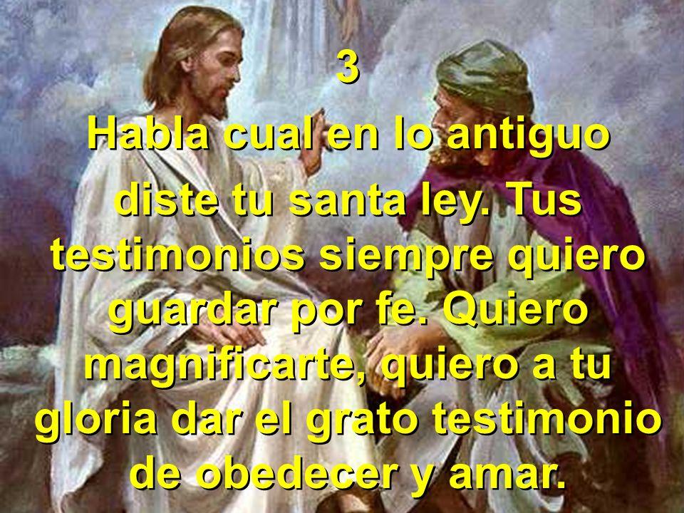 3 Habla cual en lo antiguo diste tu santa ley. Tus testimonios siempre quiero guardar por fe. Quiero magnificarte, quiero a tu gloria dar el grato tes