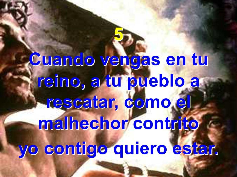 5 Cuando vengas en tu reino, a tu pueblo a rescatar, como el malhechor contrito yo contigo quiero estar. 5 Cuando vengas en tu reino, a tu pueblo a re