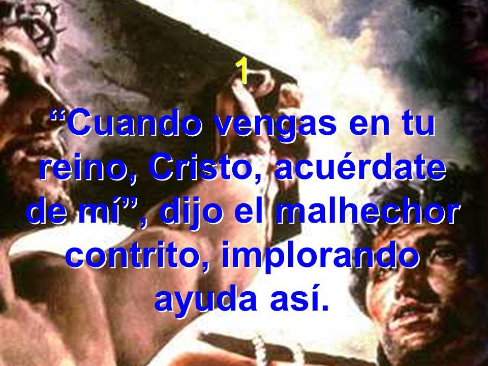 1 Cuando vengas en tu reino, Cristo, acuérdate de mí, dijo el malhechor contrito, implorando ayuda así. 1 Cuando vengas en tu reino, Cristo, acuérdate
