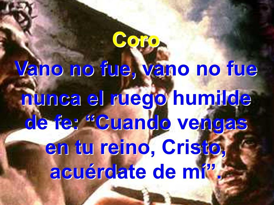 Coro Vano no fue, vano no fue nunca el ruego humilde de fe: Cuando vengas en tu reino, Cristo, acuérdate de mí. Coro Vano no fue, vano no fue nunca el