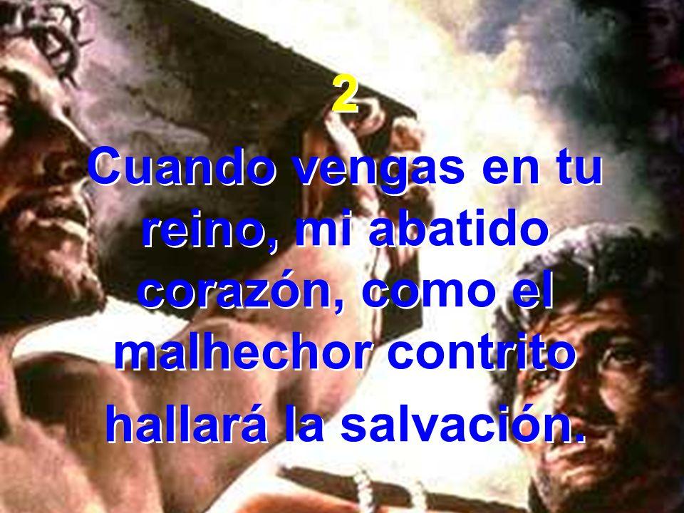 2 Cuando vengas en tu reino, mi abatido corazón, como el malhechor contrito hallará la salvación. 2 Cuando vengas en tu reino, mi abatido corazón, com