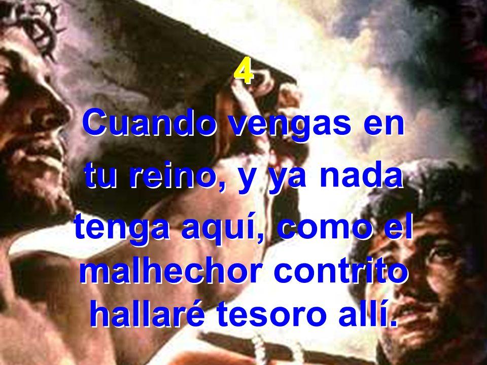 4 Cuando vengas en tu reino, y ya nada tenga aquí, como el malhechor contrito hallaré tesoro allí. 4 Cuando vengas en tu reino, y ya nada tenga aquí,