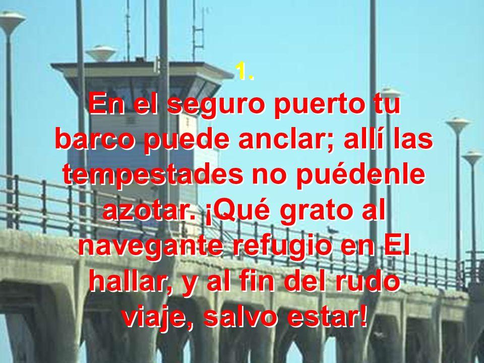 1. En el seguro puerto tu barco puede anclar; allí las tempestades no puédenle azotar. ¡Qué grato al navegante refugio en El hallar, y al fin del rudo