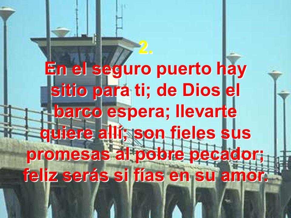 2. En el seguro puerto hay sitio para ti; de Dios el barco espera; llevarte quiere allí; son fieles sus promesas al pobre pecador; feliz serás si fías